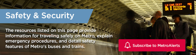 Safety and Security: The resources listed on this page provide information for traveling safely on Metro, explain emergency procedures, and detail safety features of Metro's buses and trains.  Click to subscribe to MetroAlerts.